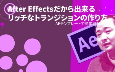 【セミナーアーカイブ】After Effectsだから出来るリッチなトランジションの作り方 ~ AEテンプレートで簡単時短テク~